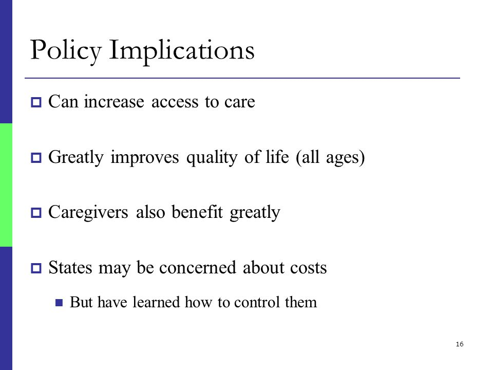 16 Policy Implications  Can increase access to care  Greatly improves quality of life (all ages)  Caregivers also benefit greatly  States may be concerned about costs But have learned how to control them