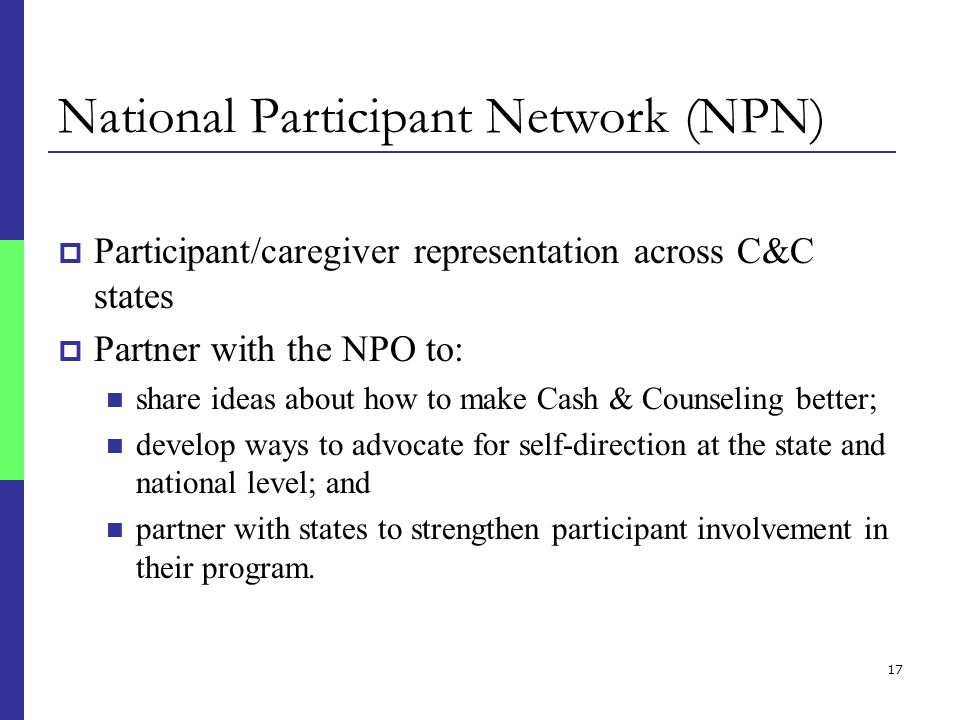 17 National Participant Network (NPN)  Participant/caregiver representation across C&C states  Partner with the NPO to: share ideas about how to make Cash & Counseling better; develop ways to advocate for self-direction at the state and national level; and partner with states to strengthen participant involvement in their program.