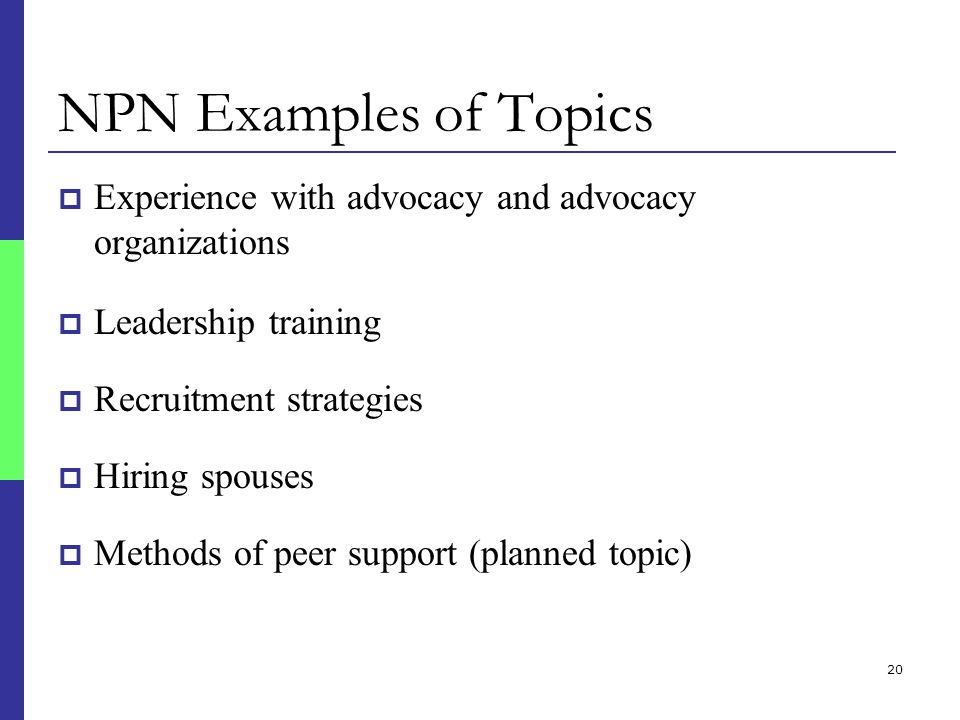 20 NPN Examples of Topics  Experience with advocacy and advocacy organizations  Leadership training  Recruitment strategies  Hiring spouses  Methods of peer support (planned topic)