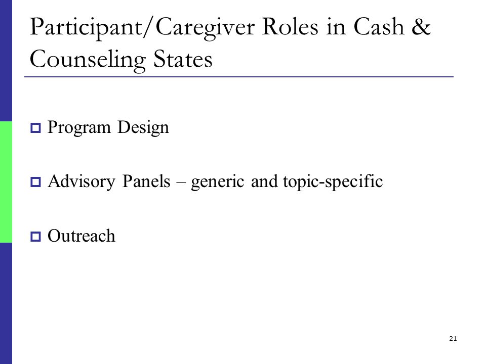 21 Participant/Caregiver Roles in Cash & Counseling States  Program Design  Advisory Panels – generic and topic-specific  Outreach