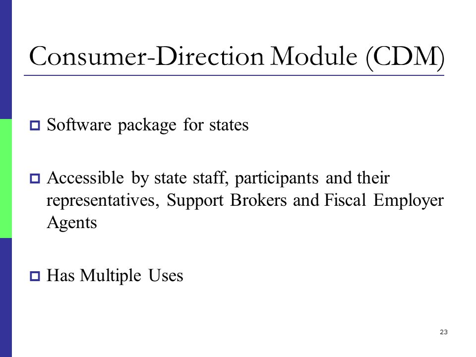 23 Consumer-Direction Module (CDM)  Software package for states  Accessible by state staff, participants and their representatives, Support Brokers and Fiscal Employer Agents  Has Multiple Uses