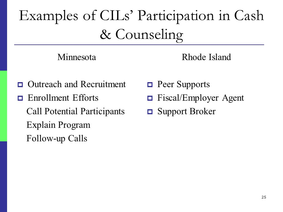 25 Examples of CILs' Participation in Cash & Counseling Minnesota  Outreach and Recruitment  Enrollment Efforts Call Potential Participants Explain Program Follow-up Calls Rhode Island  Peer Supports  Fiscal/Employer Agent  Support Broker