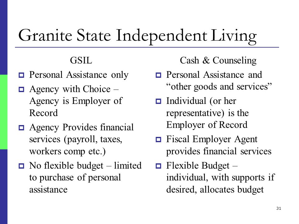 31 Granite State Independent Living GSIL  Personal Assistance only  Agency with Choice – Agency is Employer of Record  Agency Provides financial services (payroll, taxes, workers comp etc.)  No flexible budget – limited to purchase of personal assistance Cash & Counseling  Personal Assistance and other goods and services  Individual (or her representative) is the Employer of Record  Fiscal Employer Agent provides financial services  Flexible Budget – individual, with supports if desired, allocates budget