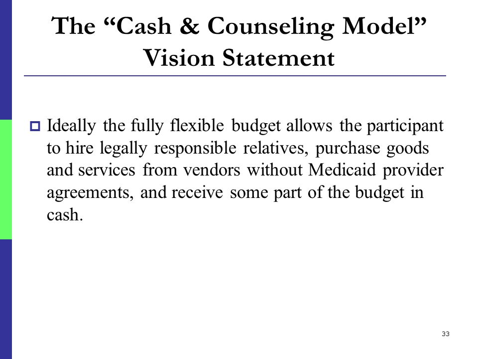 33 The Cash & Counseling Model Vision Statement  Ideally the fully flexible budget allows the participant to hire legally responsible relatives, purchase goods and services from vendors without Medicaid provider agreements, and receive some part of the budget in cash.