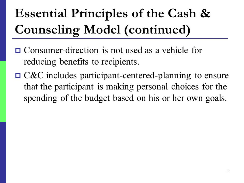 35 Essential Principles of the Cash & Counseling Model (continued)  Consumer-direction is not used as a vehicle for reducing benefits to recipients.