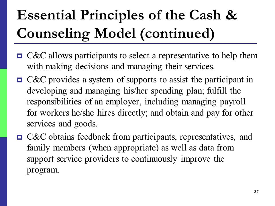 37 Essential Principles of the Cash & Counseling Model (continued)  C&C allows participants to select a representative to help them with making decisions and managing their services.