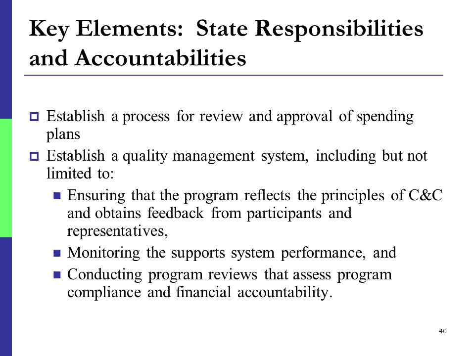 40 Key Elements: State Responsibilities and Accountabilities  Establish a process for review and approval of spending plans  Establish a quality management system, including but not limited to: Ensuring that the program reflects the principles of C&C and obtains feedback from participants and representatives, Monitoring the supports system performance, and Conducting program reviews that assess program compliance and financial accountability.