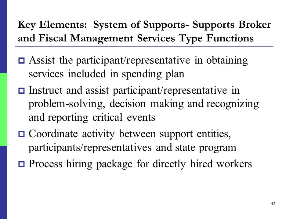 43 Key Elements: System of Supports- Supports Broker and Fiscal Management Services Type Functions  Assist the participant/representative in obtaining services included in spending plan  Instruct and assist participant/representative in problem-solving, decision making and recognizing and reporting critical events  Coordinate activity between support entities, participants/representatives and state program  Process hiring package for directly hired workers
