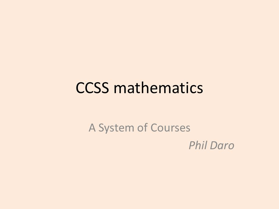 CCSS mathematics A System of Courses Phil Daro