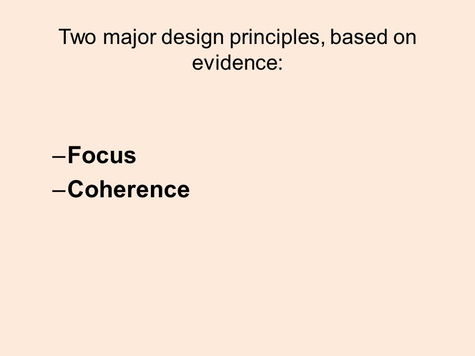 Two major design principles, based on evidence: –Focus –Coherence