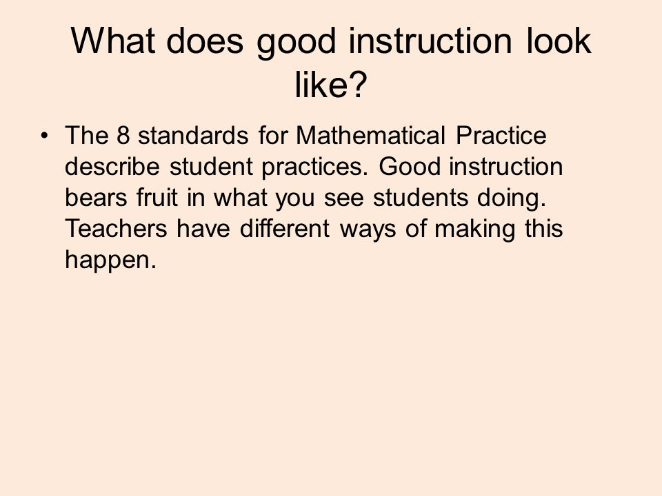 What does good instruction look like? The 8 standards for Mathematical Practice describe student practices. Good instruction bears fruit in what you s