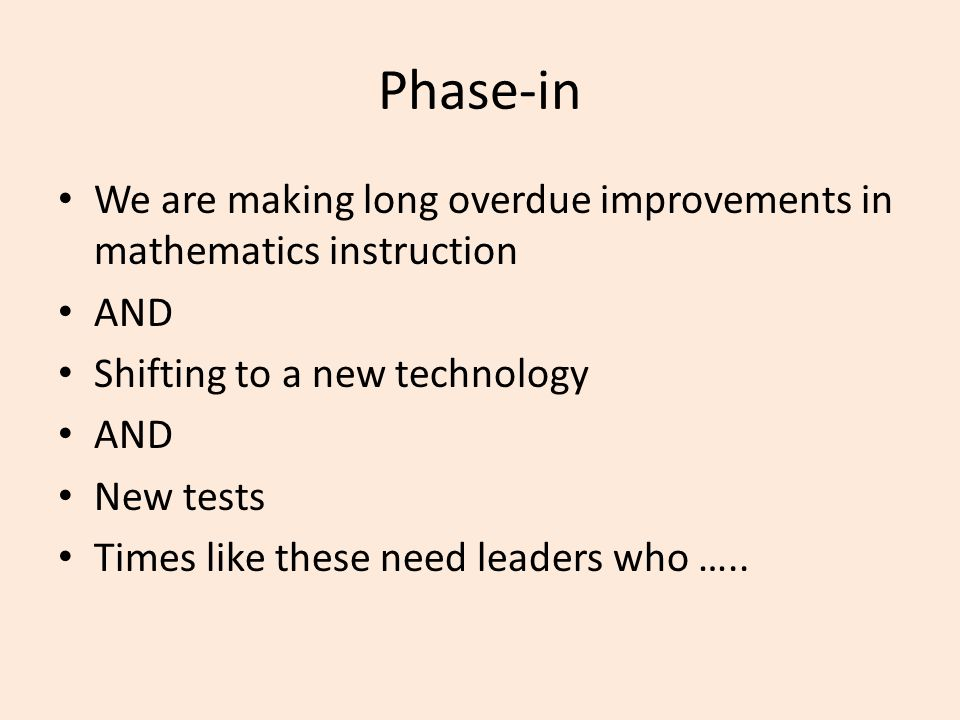 Phase-in We are making long overdue improvements in mathematics instruction AND Shifting to a new technology AND New tests Times like these need leade
