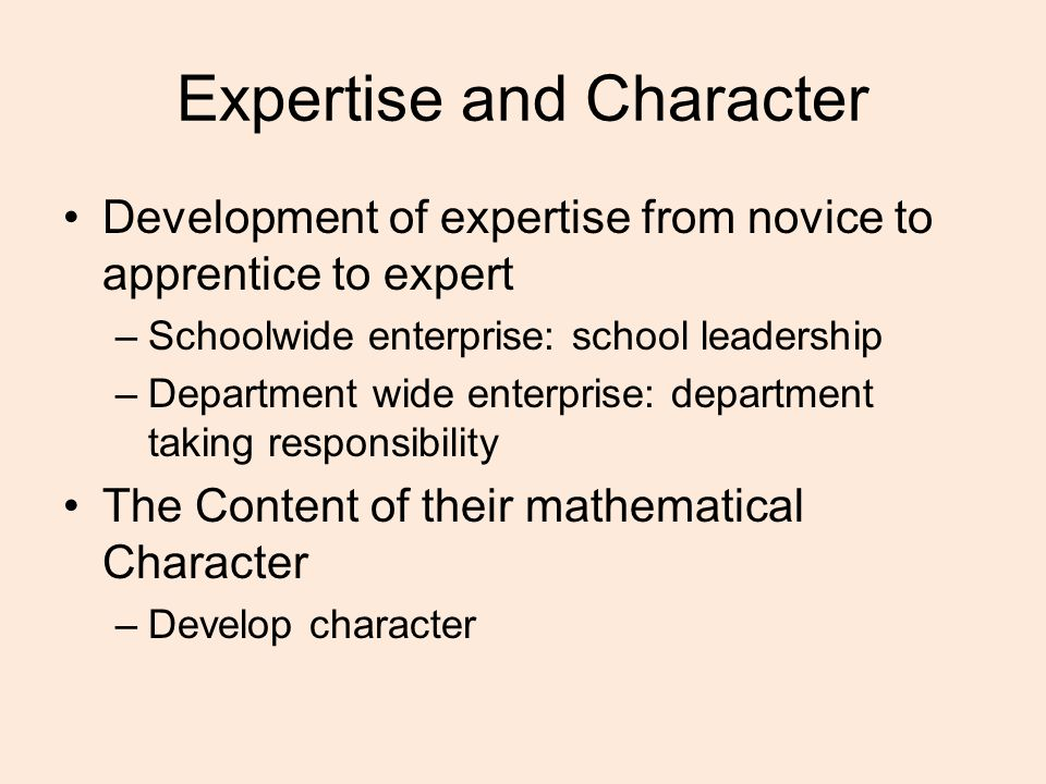 Expertise and Character Development of expertise from novice to apprentice to expert –Schoolwide enterprise: school leadership –Department wide enterprise: department taking responsibility The Content of their mathematical Character –Develop character