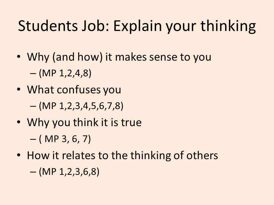 Students Job: Explain your thinking Why (and how) it makes sense to you – (MP 1,2,4,8) What confuses you – (MP 1,2,3,4,5,6,7,8) Why you think it is true – ( MP 3, 6, 7) How it relates to the thinking of others – (MP 1,2,3,6,8)