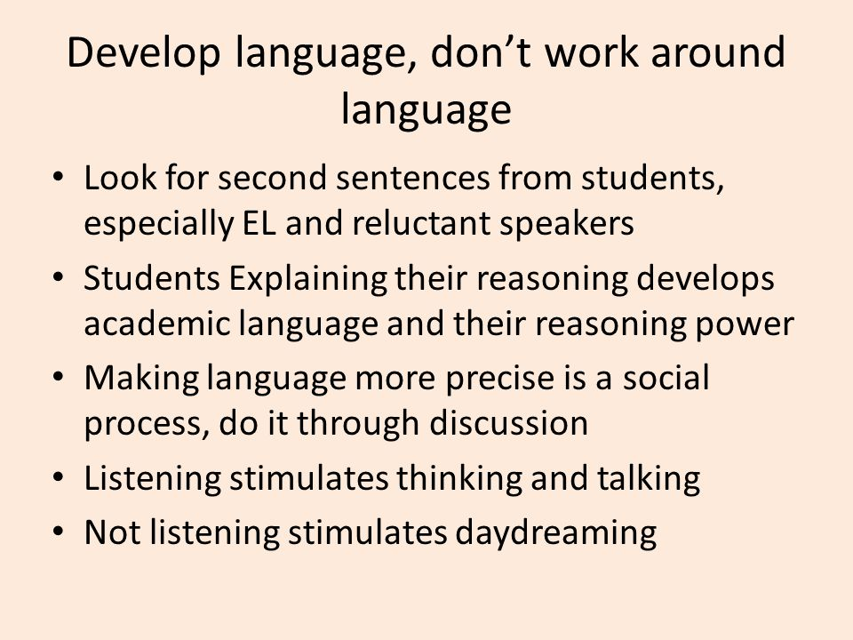 Develop language, don't work around language Look for second sentences from students, especially EL and reluctant speakers Students Explaining their reasoning develops academic language and their reasoning power Making language more precise is a social process, do it through discussion Listening stimulates thinking and talking Not listening stimulates daydreaming