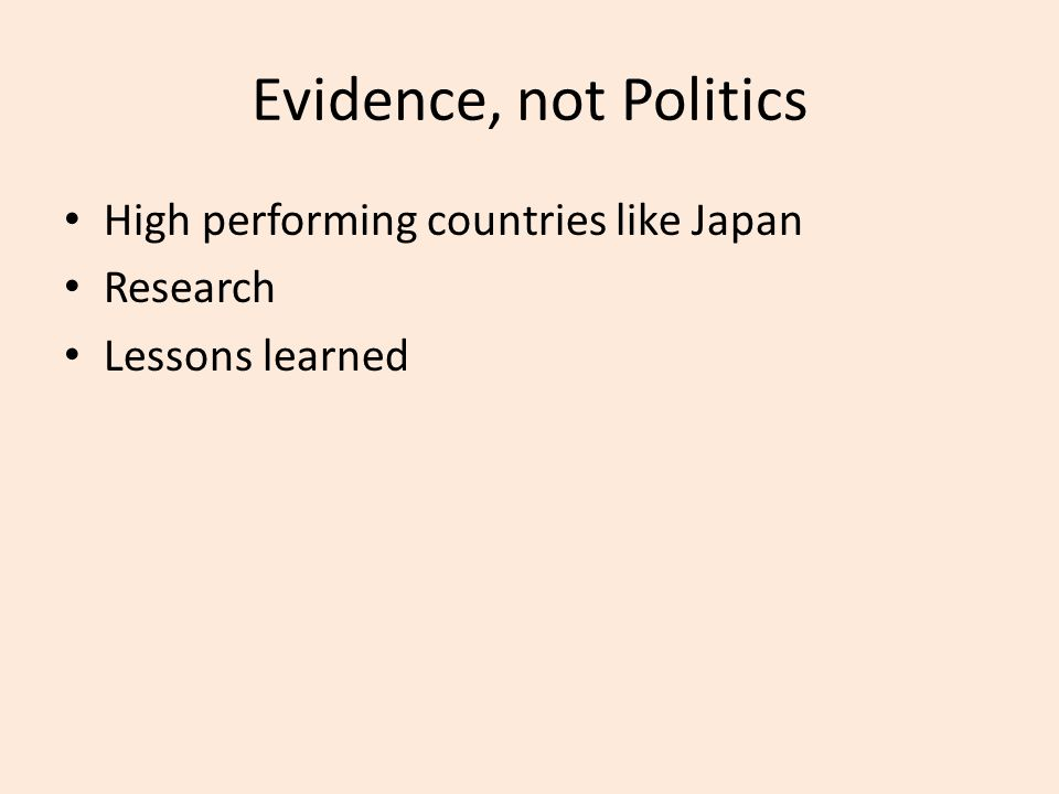 Evidence, not Politics High performing countries like Japan Research Lessons learned