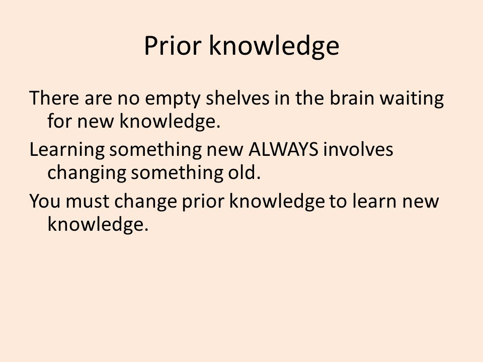 Prior knowledge There are no empty shelves in the brain waiting for new knowledge. Learning something new ALWAYS involves changing something old. You