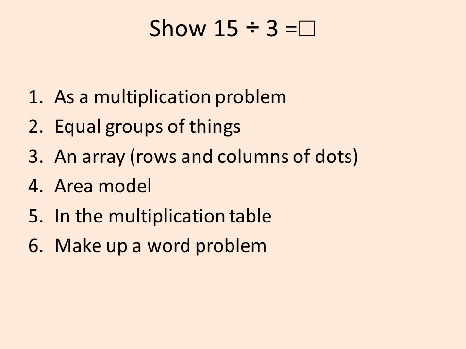 Show 15 ÷ 3 = ☐ 1.As a multiplication problem 2.Equal groups of things 3.An array (rows and columns of dots) 4.Area model 5.In the multiplication table 6.Make up a word problem