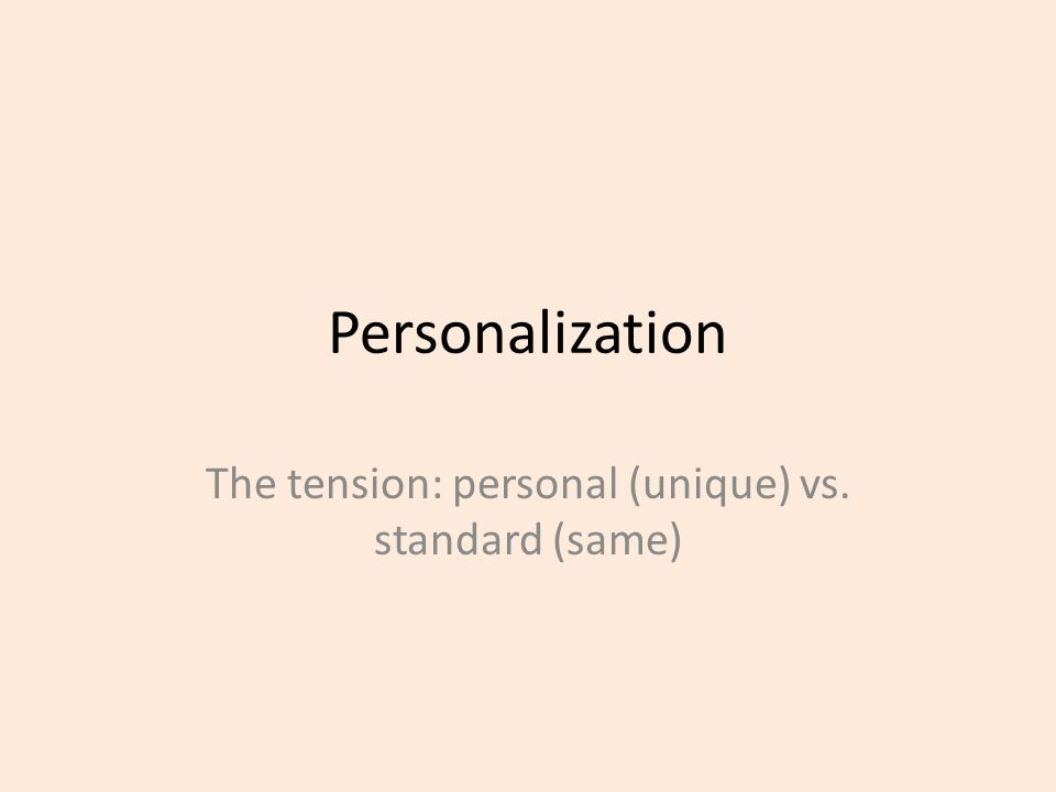 Personalization The tension: personal (unique) vs. standard (same)