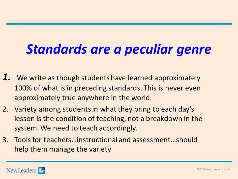2011 © New Leaders | 40 Standards are a peculiar genre 1. We write as though students have learned approximately 100% of what is in preceding standard