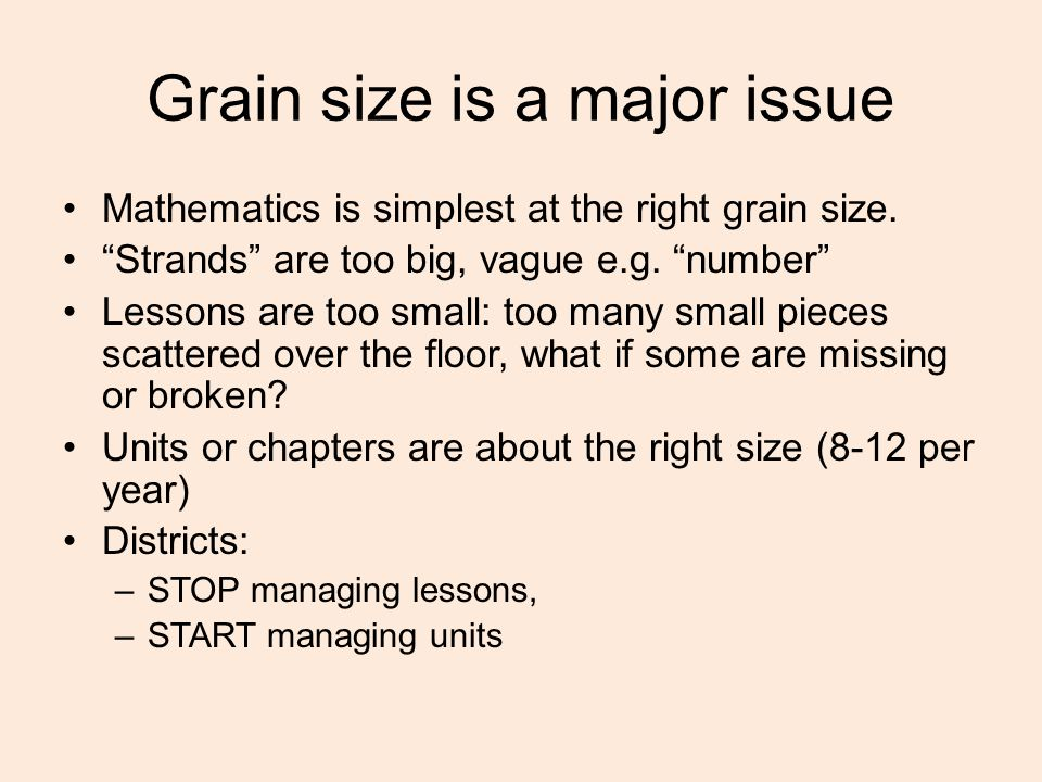 """Grain size is a major issue Mathematics is simplest at the right grain size. """"Strands"""" are too big, vague e.g. """"number"""" Lessons are too small: too man"""