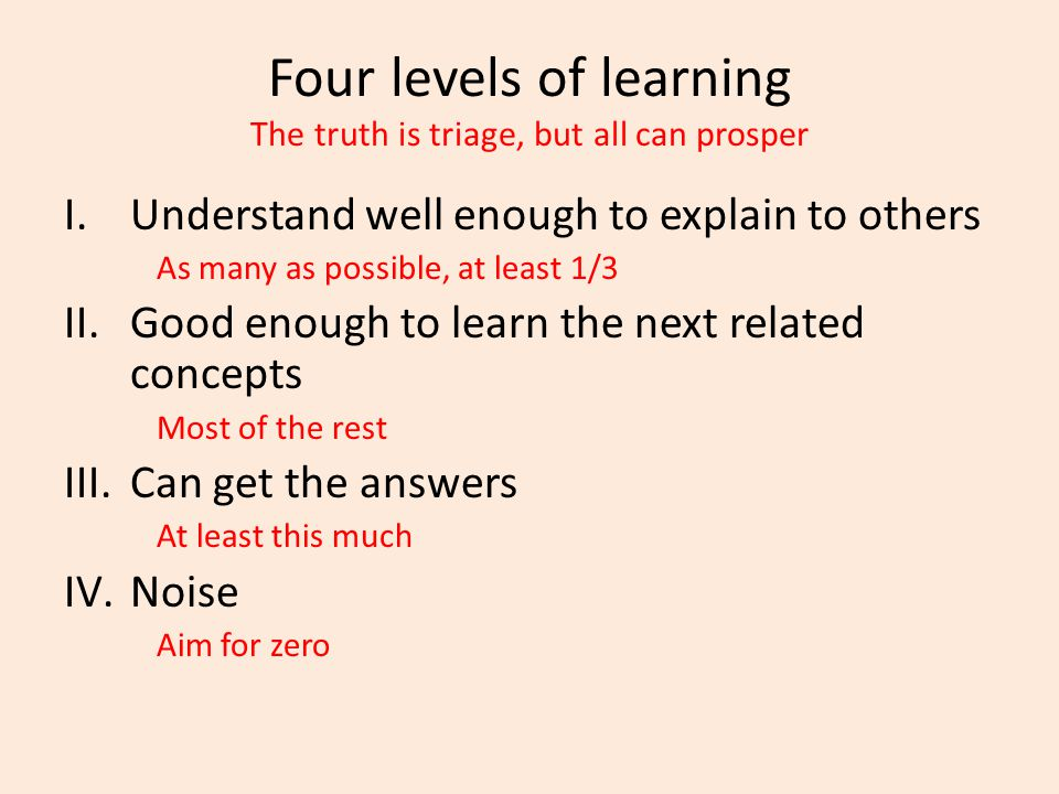 Four levels of learning The truth is triage, but all can prosper I.Understand well enough to explain to others As many as possible, at least 1/3 II.Good enough to learn the next related concepts Most of the rest III.Can get the answers At least this much IV.Noise Aim for zero