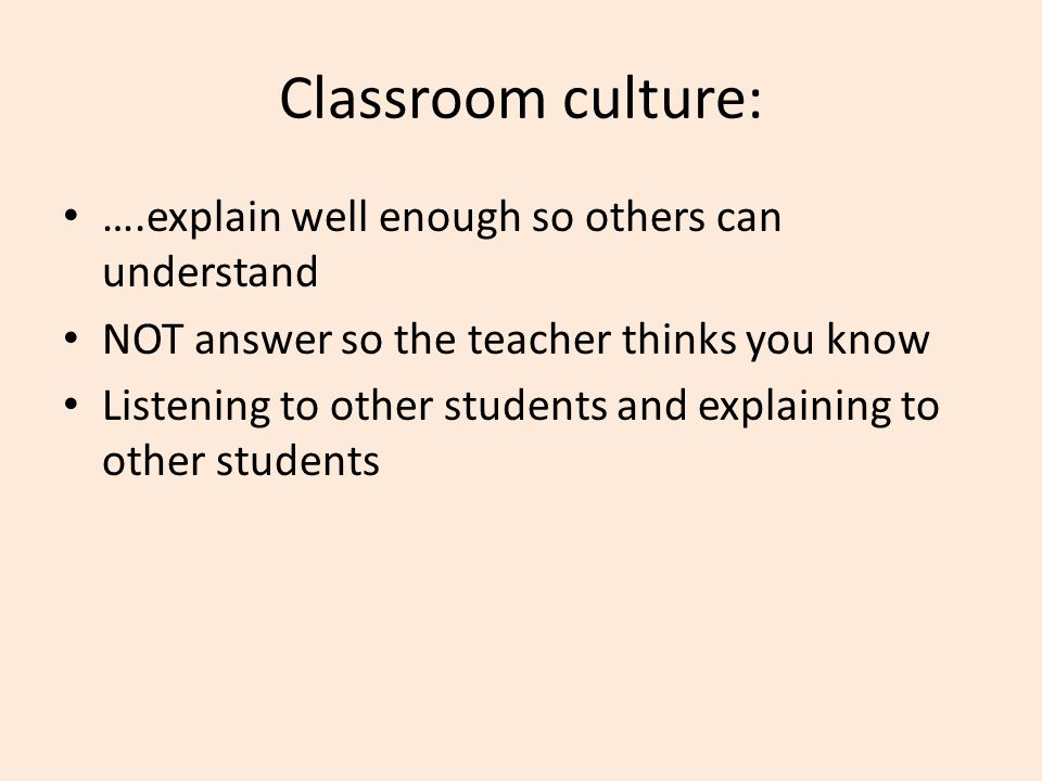 Classroom culture: ….explain well enough so others can understand NOT answer so the teacher thinks you know Listening to other students and explaining to other students