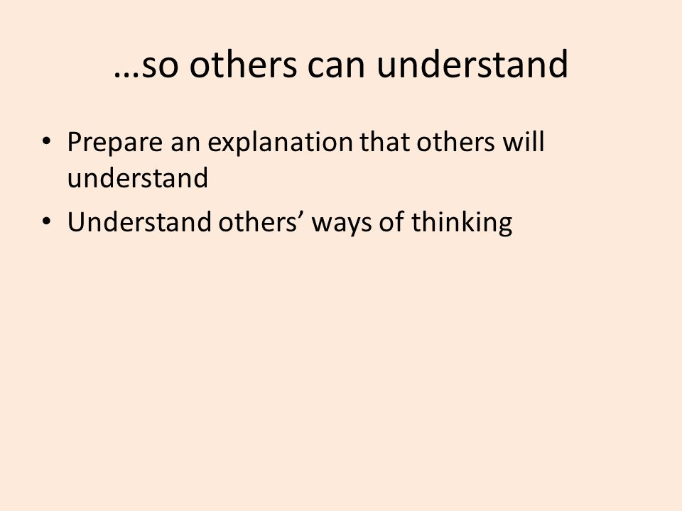 …so others can understand Prepare an explanation that others will understand Understand others' ways of thinking