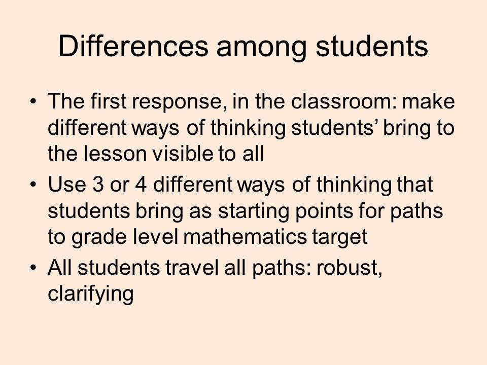 Differences among students The first response, in the classroom: make different ways of thinking students' bring to the lesson visible to all Use 3 or 4 different ways of thinking that students bring as starting points for paths to grade level mathematics target All students travel all paths: robust, clarifying