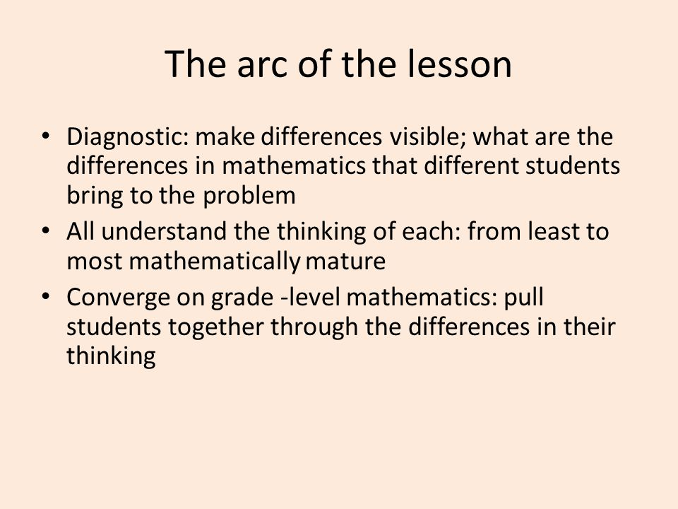 The arc of the lesson Diagnostic: make differences visible; what are the differences in mathematics that different students bring to the problem All understand the thinking of each: from least to most mathematically mature Converge on grade -level mathematics: pull students together through the differences in their thinking