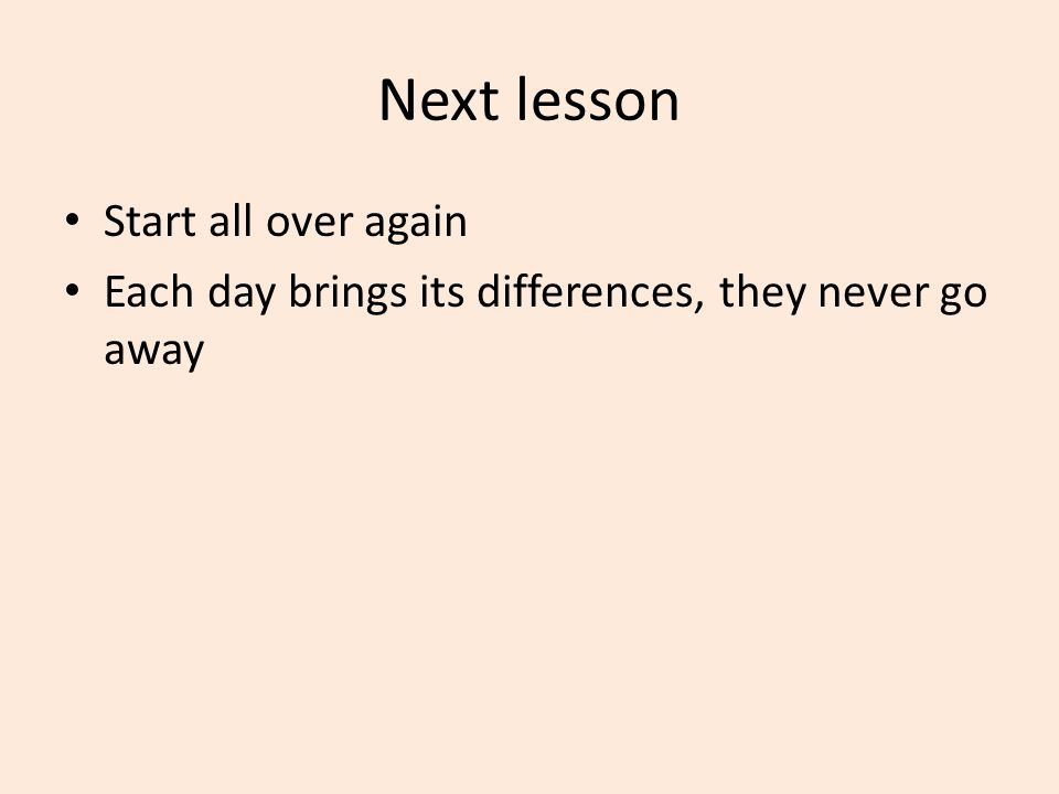 Next lesson Start all over again Each day brings its differences, they never go away
