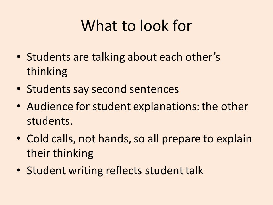 What to look for Students are talking about each other's thinking Students say second sentences Audience for student explanations: the other students.