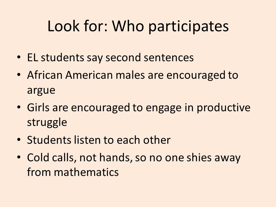 Look for: Who participates EL students say second sentences African American males are encouraged to argue Girls are encouraged to engage in productiv