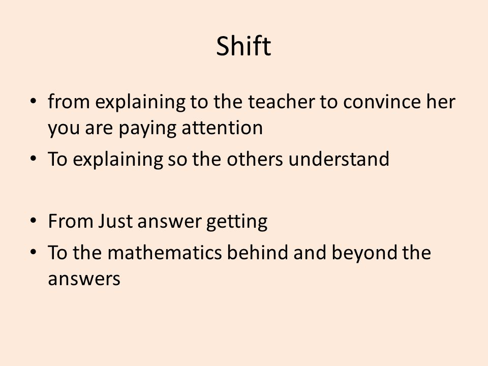Shift from explaining to the teacher to convince her you are paying attention To explaining so the others understand From Just answer getting To the m