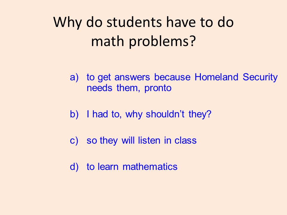 Why do students have to do math problems? a)to get answers because Homeland Security needs them, pronto b)I had to, why shouldn't they? c)so they will