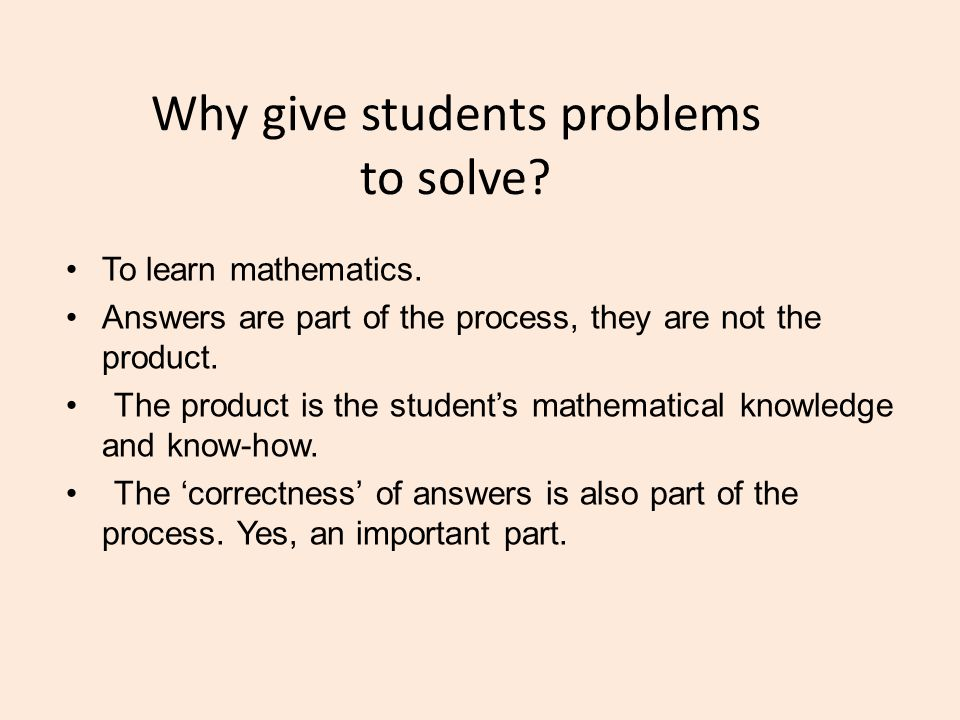 Why give students problems to solve? To learn mathematics. Answers are part of the process, they are not the product. The product is the student's mat