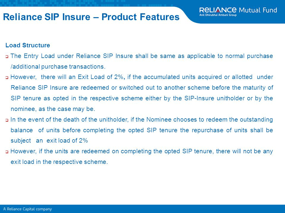 Load Structure  The Entry Load under Reliance SIP Insure shall be same as applicable to normal purchase /additional purchase transactions.  However,