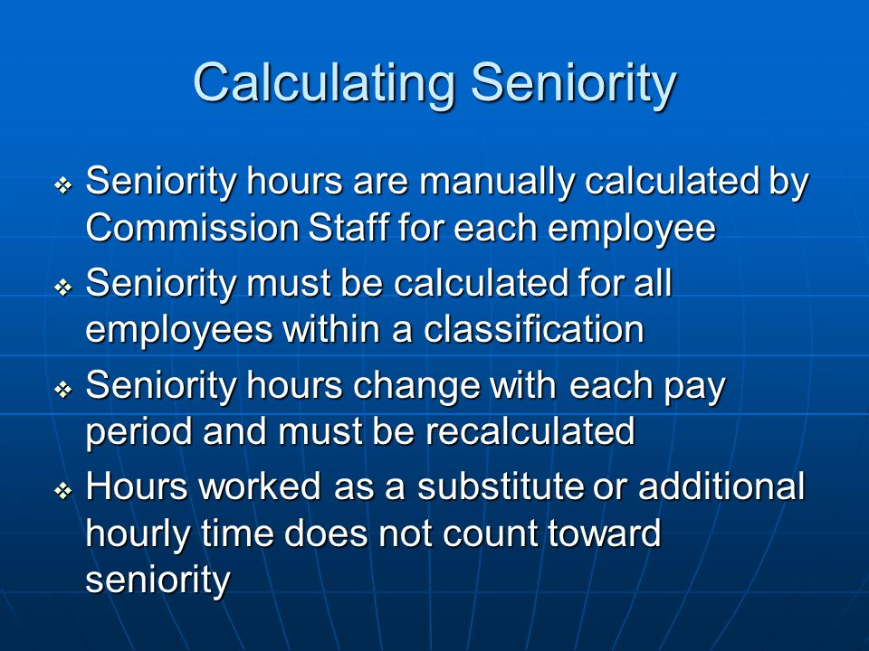Calculating Seniority  Seniority hours are manually calculated by Commission Staff for each employee  Seniority must be calculated for all employees