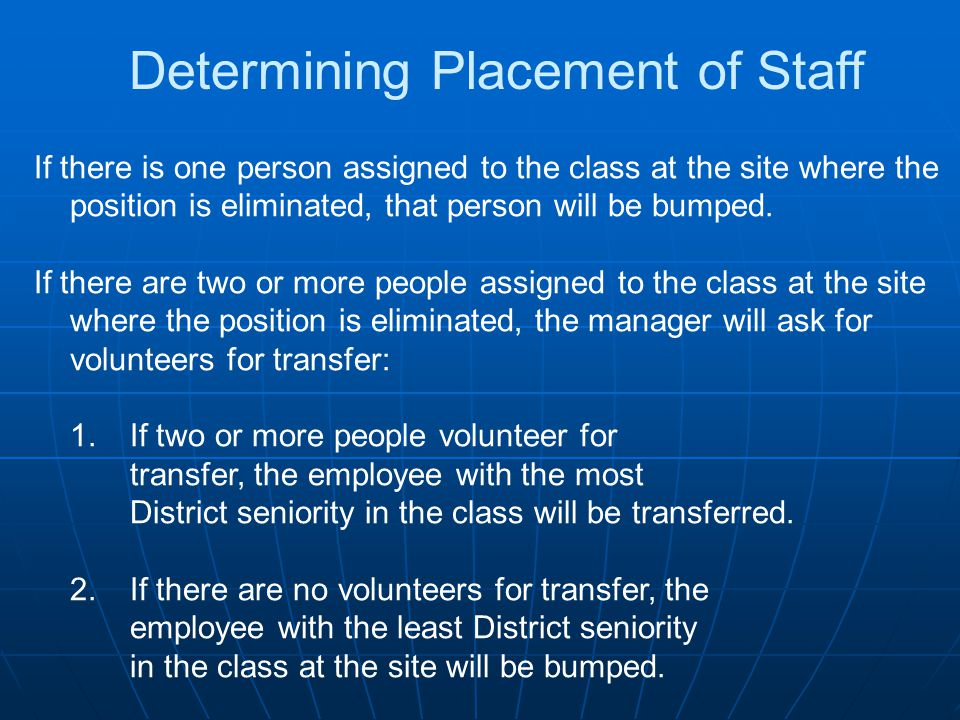 If there is one person assigned to the class at the site where the position is eliminated, that person will be bumped. If there are two or more people