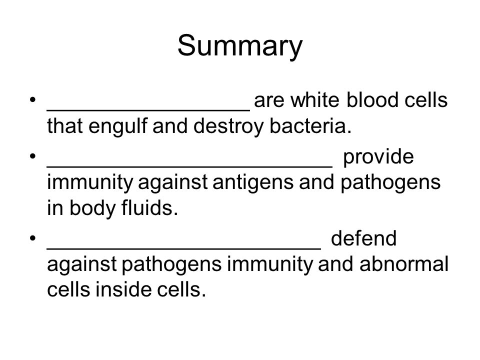 Summary _________________ are white blood cells that engulf and destroy bacteria. ________________________ provide immunity against antigens and patho