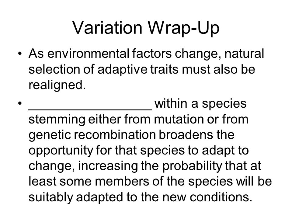 Variation Wrap-Up As environmental factors change, natural selection of adaptive traits must also be realigned. _________________ within a species ste