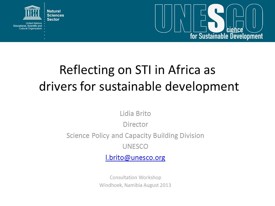 Reflecting on STI in Africa as drivers for sustainable development Lidia Brito Director Science Policy and Capacity Building Division UNESCO l.brito@unesco.org Consultation Workshop Windhoek, Namibia August 2013