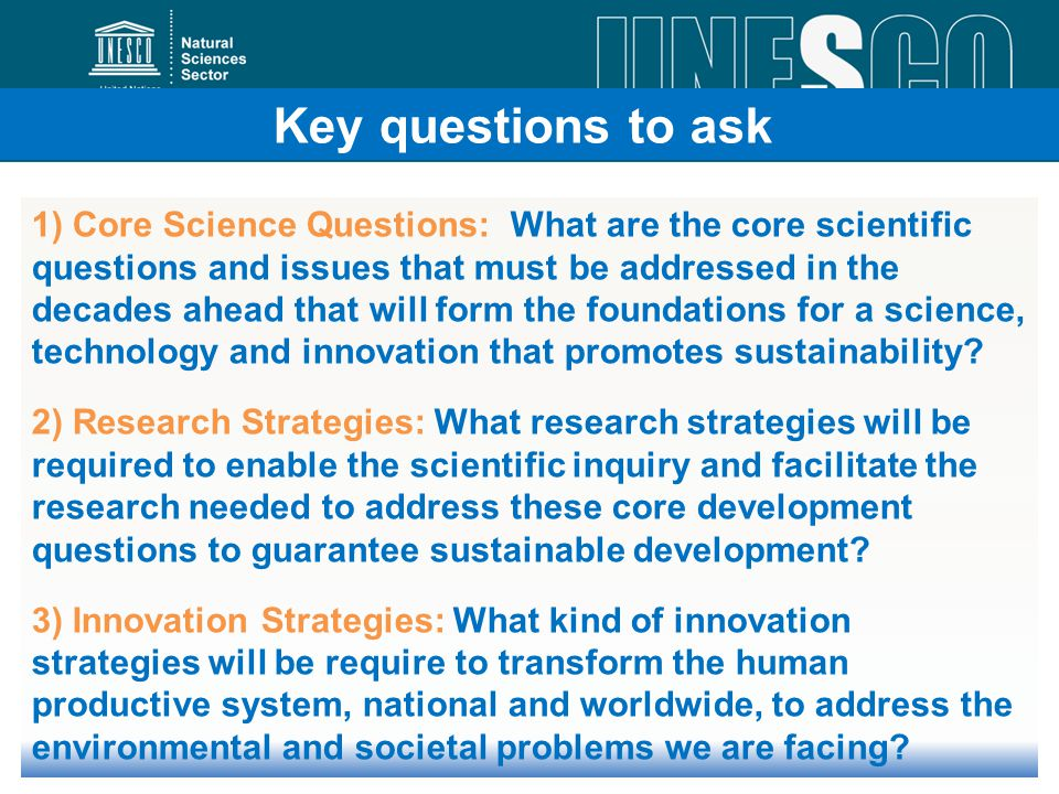 1) Core Science Questions: What are the core scientific questions and issues that must be addressed in the decades ahead that will form the foundations for a science, technology and innovation that promotes sustainability.