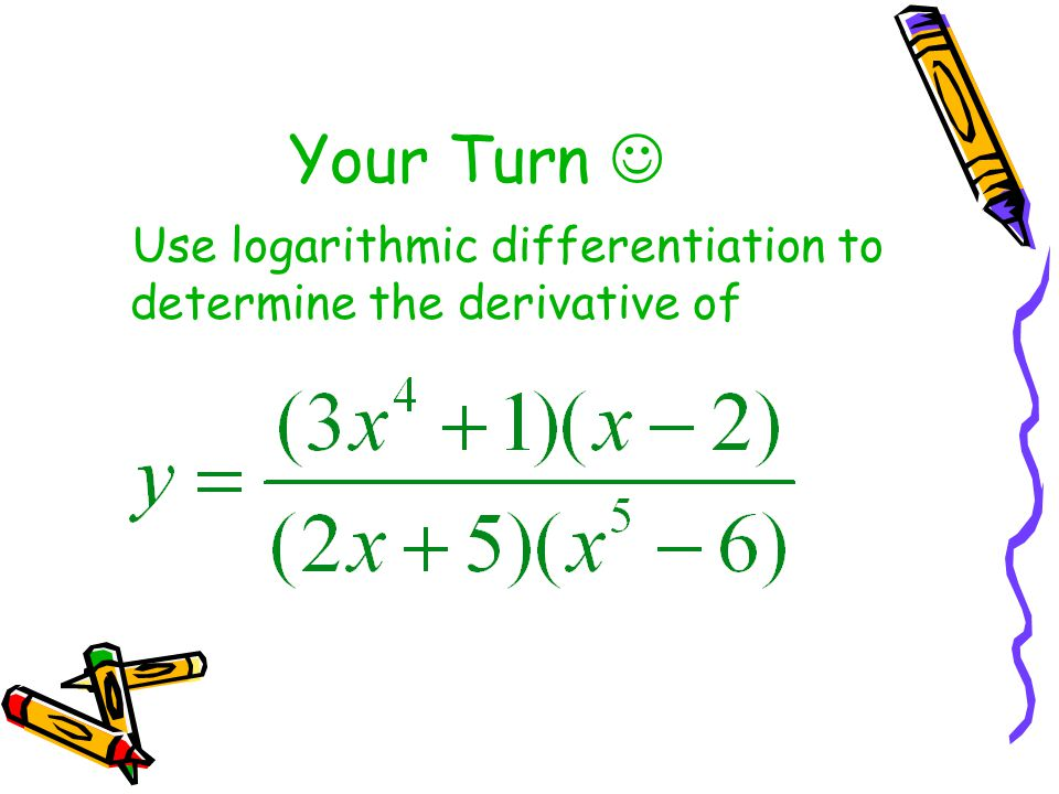 Your Turn Use logarithmic differentiation to determine the derivative of