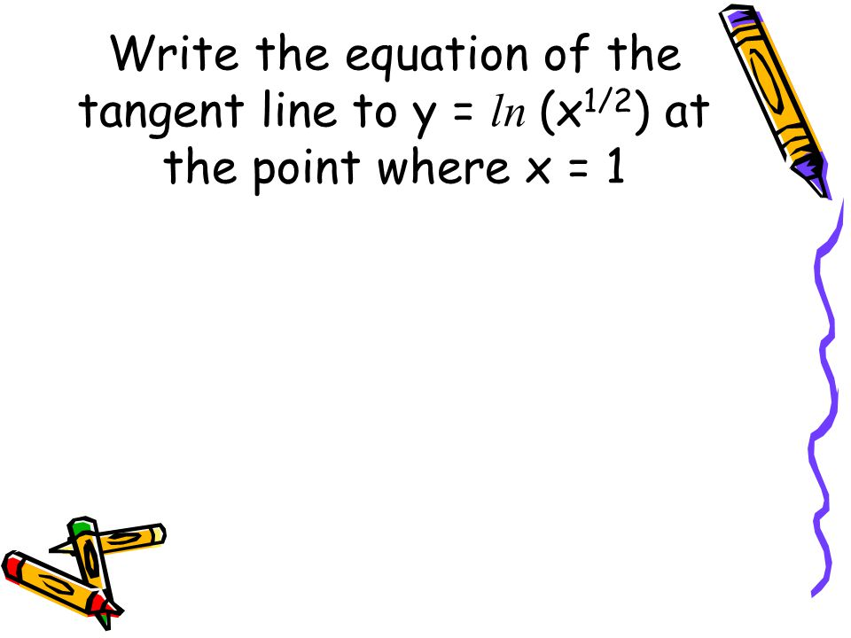 Write the equation of the tangent line to y = ln (x 1/2 ) at the point where x = 1