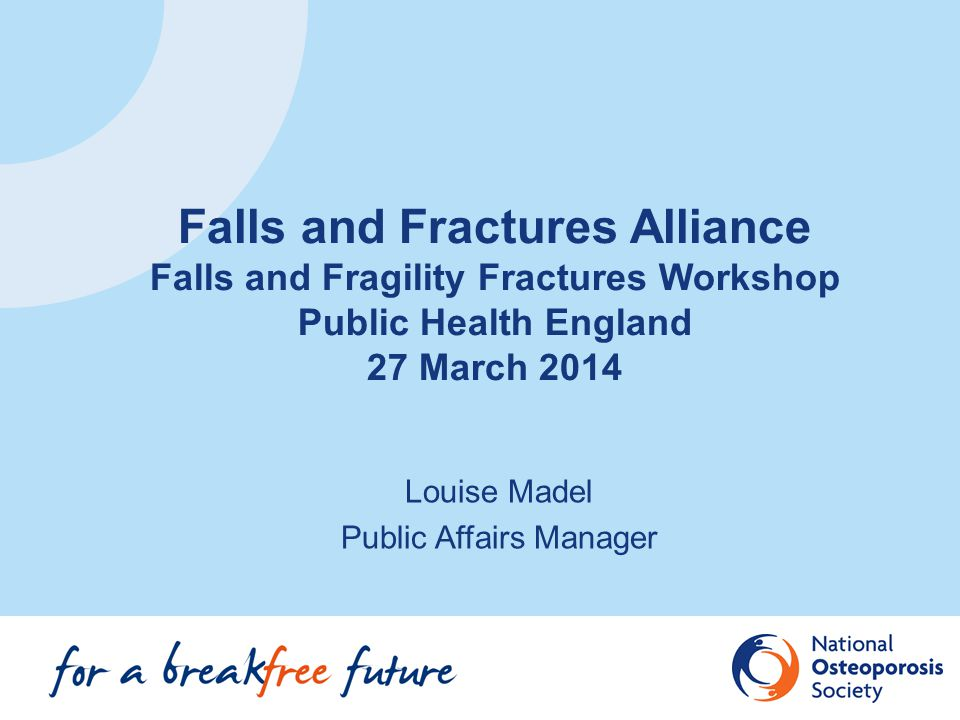 Falls and Fractures Alliance Formed by NOS & Age UK in 2012 Board (meets 3 times a year) evolved from the DH Fragility Fracture Programme Board Alliance (meets once a year) brings organisations (around 23) together to try to reduce falls & fractures, specifically hospital admissions for hips # in >65yrs Members sign up to Declaration and provide Action Plan