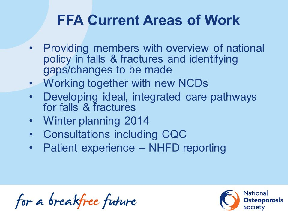 Providing members with overview of national policy in falls & fractures and identifying gaps/changes to be made Working together with new NCDs Developing ideal, integrated care pathways for falls & fractures Winter planning 2014 Consultations including CQC Patient experience – NHFD reporting FFA Current Areas of Work