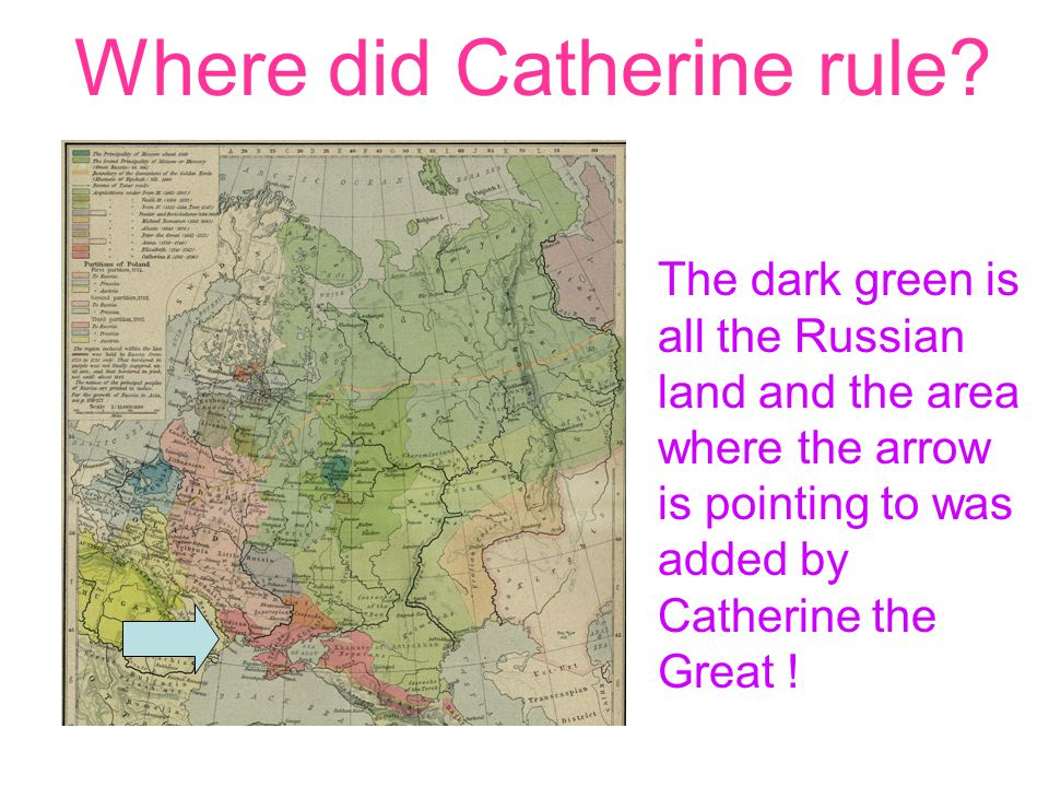 Where did Catherine rule? The dark green is all the Russian land and the area where the arrow is pointing to was added by Catherine the Great !