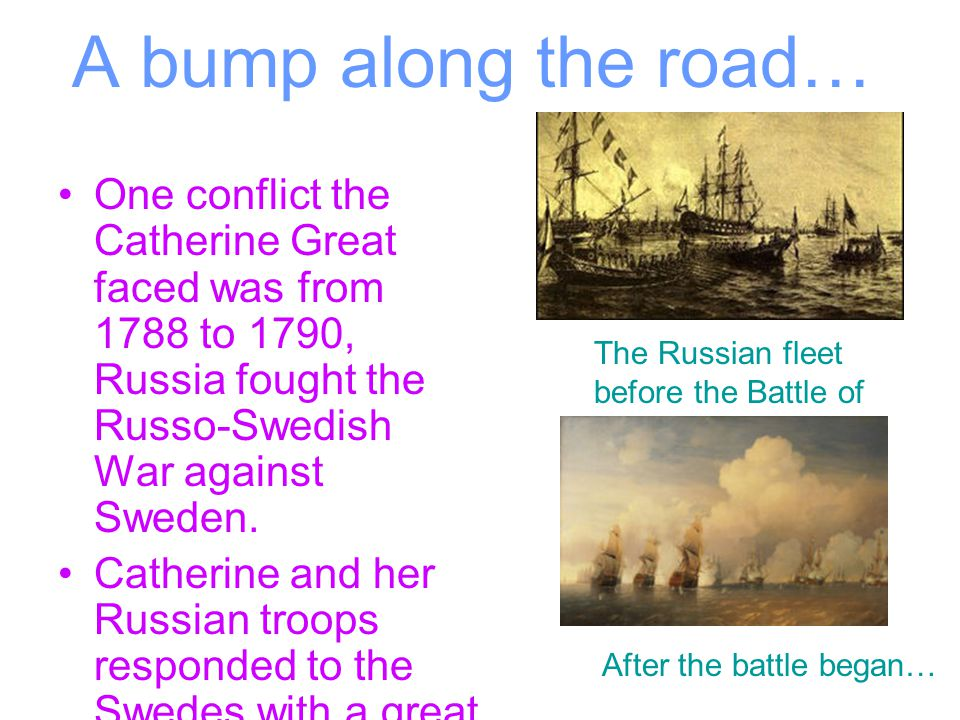 A bump along the road… One conflict the Catherine Great faced was from 1788 to 1790, Russia fought the Russo-Swedish War against Sweden. Catherine and