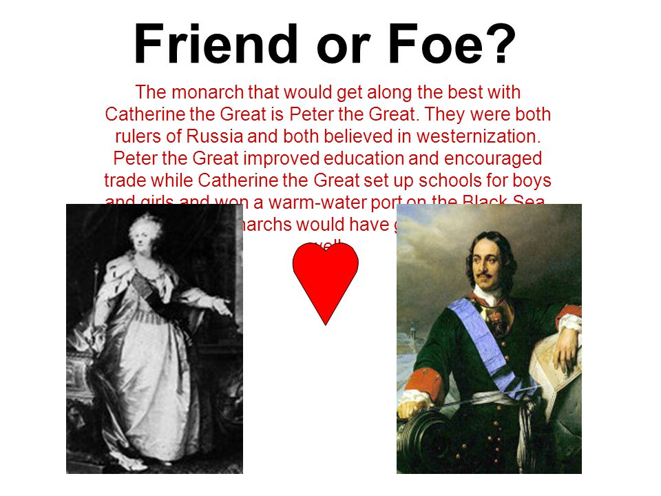 Friend or Foe? The monarch that would get along the best with Catherine the Great is Peter the Great. They were both rulers of Russia and both believe